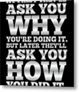 At First They'll Ask You Why Gym Motivational Quotes poster Metal Print