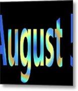 August 5 Metal Print
