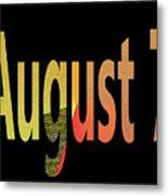 August 7 Metal Print
