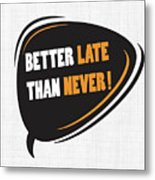 Better Late Than Never Inspirational Famous Quote Design Metal Print