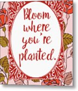 Bloom Where You're Planted Metal Print