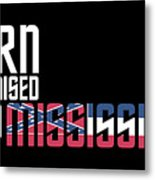 Born And Raised In Mississippi Birthday Gift Nice Design Metal Print