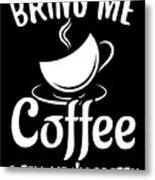 Bring Me Coffee And Tell Me Im Pretty Metal Print
