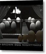 Brown Egg Nightmare Metal Print