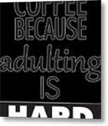 Coffee Because Adulting Is Hard Metal Print
