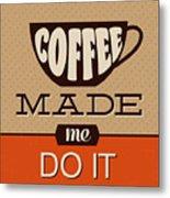 Coffee Made Me Do It Metal Print