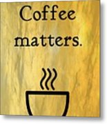 Coffee Matters Metal Print