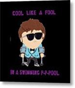 Cool Like A Fool Metal Print