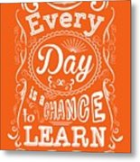 Every Day Is A Chance To Learn Motivating Quotes Poster Metal Print