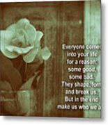 Everyone Comes Into Your Life For A Reason. Motivational Quote Metal Print