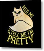 Feed Me And Tell Me I'm Pretty Metal Print