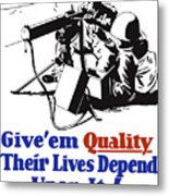 Give Em Quality Their Lives Depend On It Metal Print