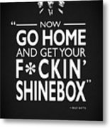 Go Home And Get Your Shinebox Metal Print