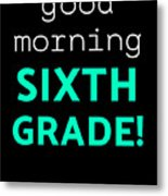 Good Morning Sixth Grade Light Funny Sixth Grade Gift 6th Teacher Appreciation Metal Print
