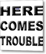 Here Comes Trouble Metal Print