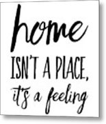 Home Isn't A Place It's A Feeling Metal Print