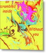 I Feel All Scrambled Inside Without You Metal Print