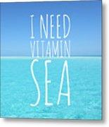 I Need Vitamin Sea Metal Print