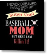 I Never Dreamed I Would Grow Up To Be A Super Cool Baseball Mom But Here I Am Killing It Metal Print