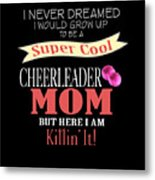 I Never Dreamed I Would Grow Up To Be A Super Cool Cheerleader Mom But Here I Am Killing It Metal Print