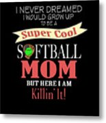 I Never Dreamed I Would Grow Up To Be A Super Cool Softball Mom But Here I Am Killing It Metal Print