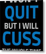 I Wont Quit But I Will Cuss The Whole Time Metal Print