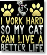 I Work Hard So My Cat Can Live A Better Life Metal Print