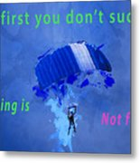 If At First You Don't Succeed, Skydiving's Not For You. Metal Print