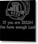 If You Are Irish You Have Enough Luck Metal Print