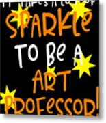 It Takes A Lot Of Sparkle To Be A Art Professor Metal Print