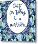 Just For Today, Be A Warrior Metal Print