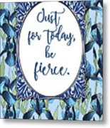 Just For Today, Be Fierce. Metal Print