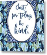 Just For Today, Be Kind. Metal Print