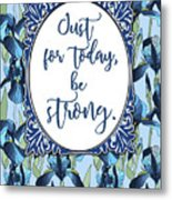 Just For Today, Be Strong. Metal Print