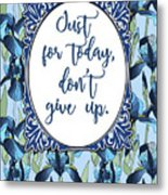 Just For Today, Dont Give Up Metal Print