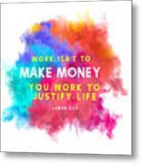 Labour Day Work Isn't To Make Money You Work To Justify Life Metal Print
