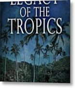 Legacy Of The Tropics Metal Print