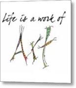 Life Is A Work Of Art Metal Print