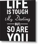 Life Is Tough My Darling, But So Are You Metal Print