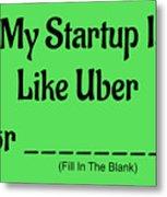 My Startup Is Like Uber For _________. Metal Print