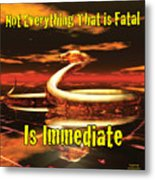 Not Everything That Is Fatal Is Immediate Metal Print