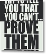 People Will Try To Tell You That You Cannot Prove Them Wrong Inspirational Quotes Poster Metal Print