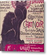 Poster Advertising An Exhibition Of The Collection Du Chat Noir Cabaret Metal Print by Theophile Alexandre Steinlen