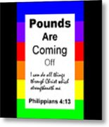 Pounds Are Coming Off Metal Print
