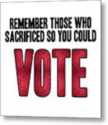 Remember Those Who Sacrificed So You Could Vote Metal Print
