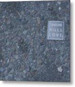 Shame Kills Love Metal Print