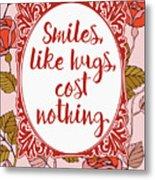 Smiles, Like Hugs, Cost Nothing Metal Print