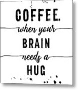 Text Art Coffee - When Your Brain Needs A Hug Metal Print