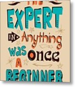 The Expert In Anything Was Once A Beginner Quotes Poster Metal Print