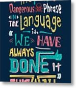 The Most Dangerous Phrase In The Language Is We Have Always Done It This Way quotes poster Metal Print